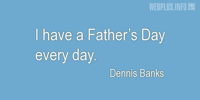 Quotes and pictures for Father's day. «Every day» quotation with photo.