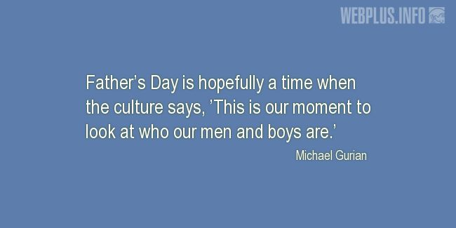 Quotes and pictures for Father's day. «Who our men and boys are» quotation with photo.