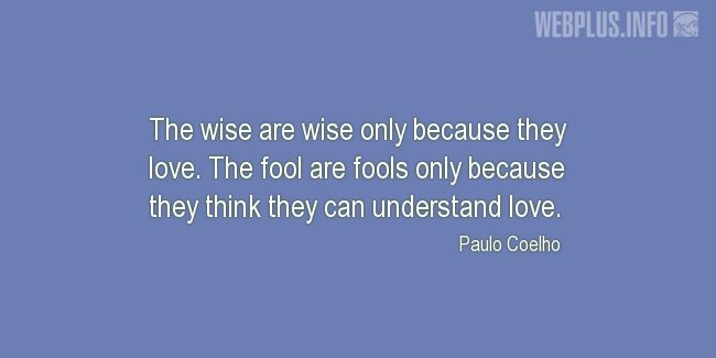 Quotes and pictures for Wise and fool. «The wise are wise only because they love» quotation with photo.