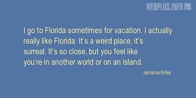 Quotes and pictures for About Florida. «You feel like you're in another world» quotation with photo.