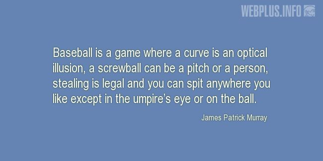 Quotes and pictures for Baseball. «Baseball is a game where a curve is an optical illusion» quotation with photo.