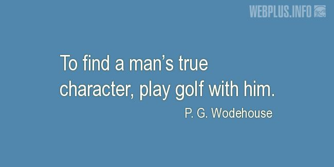 Quotes and pictures for Golf. «To find a man's true character» quotation with photo.
