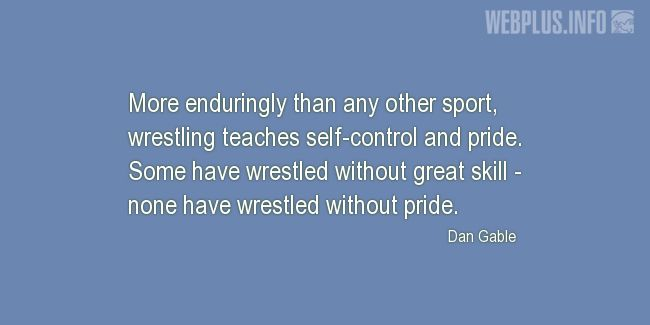 Quotes and pictures for Wrestling. «Wrestling teaches self-control and pride» quotation with photo.