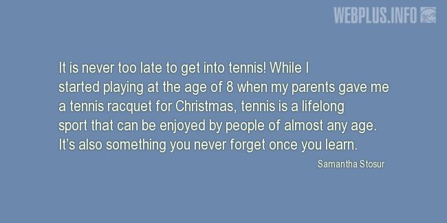 Quotes and pictures for Tennis. «It is never too late to get into tennis!» quotation with photo.