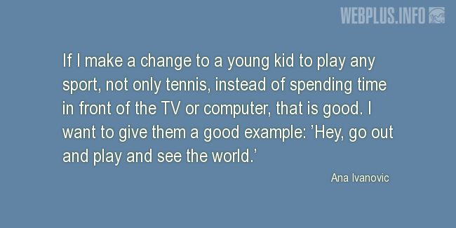 Quotes and pictures for Involving children in sports. «Hey, go out and play and see the world» quotation with photo.