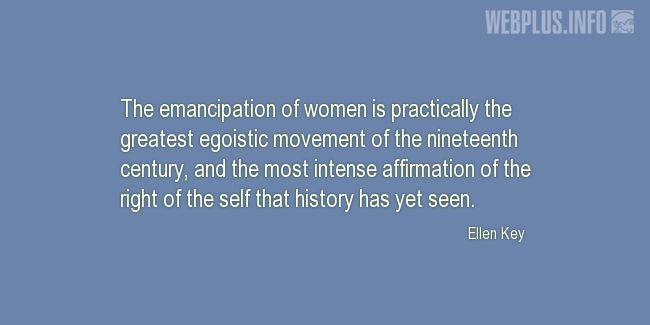 Quotes and pictures for Emancipation of women. «The greatest egoistic movement» quotation with photo.