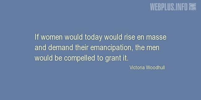 Quotes and pictures for Emancipation of women. «The men would be compelled to grant it» quotation with photo.