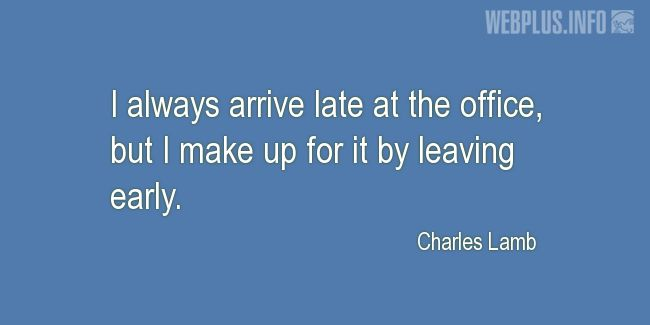Quotes and pictures for Work in office (Funny). «I always arrive late at the office» quotation with photo.