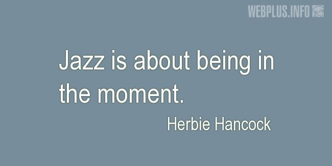 Quotes and pictures for Jazz. «Being in the moment» quotation with photo.