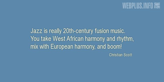 Quotes and pictures for Jazz. «Really 20th-century fusion music» quotation with photo.