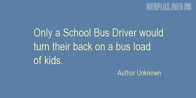 Quotes and pictures for School Bus Driver (Funny). «Only a School Bus Driver» quotation with photo.
