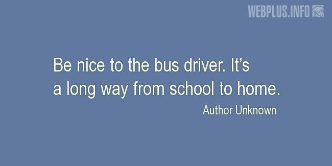 Quotes and pictures for School Bus Driver (Funny). «Be nice to the bus driver» quotation with photo.