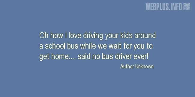 Quotes and pictures for School Bus Driver (Funny). «No bus driver ever» quotation with photo.