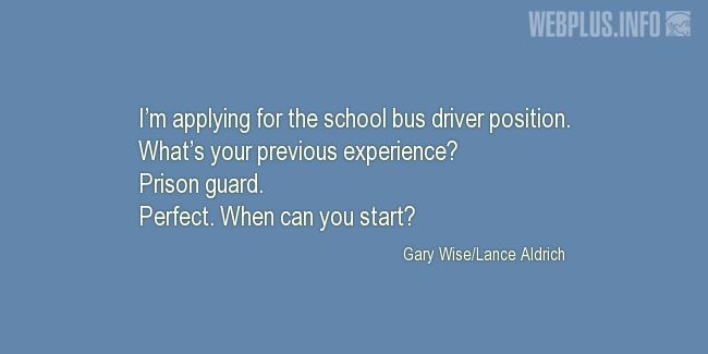 Quotes and pictures for School Bus Driver (Funny). «What's your previous experience?» quotation with photo.