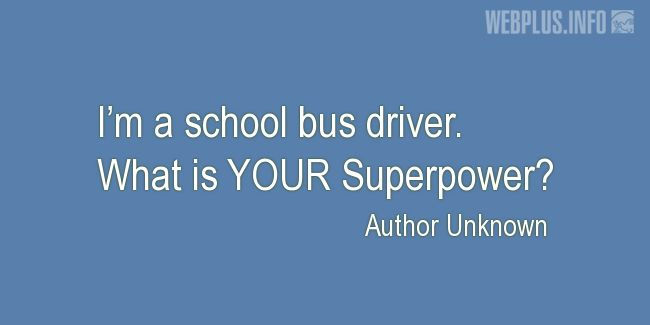 Quotes and pictures for School Bus Driver (Funny). «Superpower» quotation with photo.