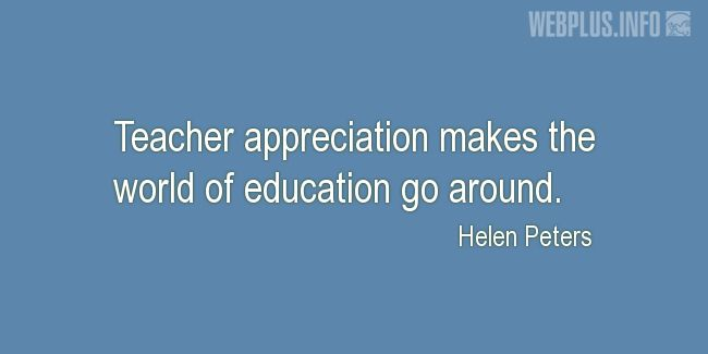 Quotes and pictures for Teacher Appreciation. «The world of education» quotation with photo.