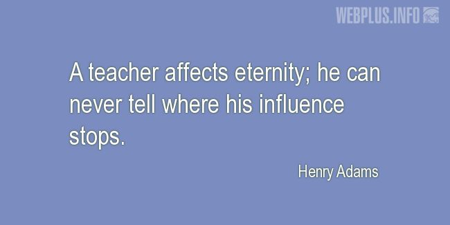 Quotes and pictures for Teachers work. «A teacher affects eternity» quotation with photo.