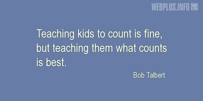 Quotes and pictures for Teachers work. «Teaching kids to count is fine» quotation with photo.