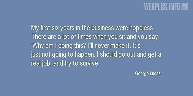 Quotes and pictures for George Lucas – Inspirational. «My first six years in the business were hopeless» quotation with photo.