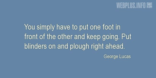Quotes and pictures for George Lucas – Inspirational. «Put one foot in front of the other and keep going» quotation with photo.