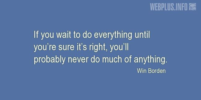 Quotes and pictures for Students. «If you wait to do everything until you're sure it's right» quotation with photo.