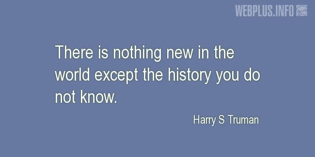 Quotes and pictures for Harry S Truman. «There is nothing new in the world» quotation with photo.