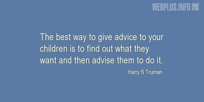 Quotes and pictures for Harry S Truman. «The best way to give advice to your children» quotation with photo.