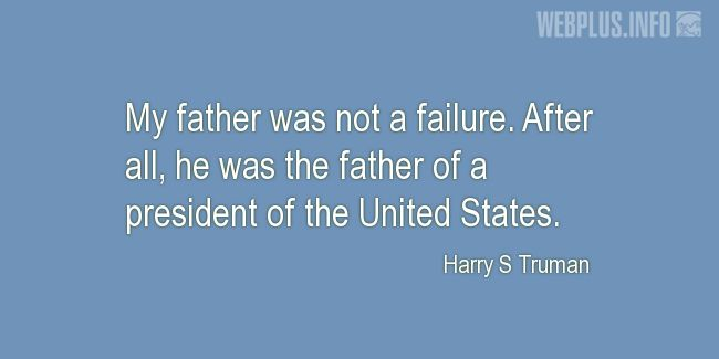 Quotes and pictures for Harry S Truman. «My father was not a failure» quotation with photo.