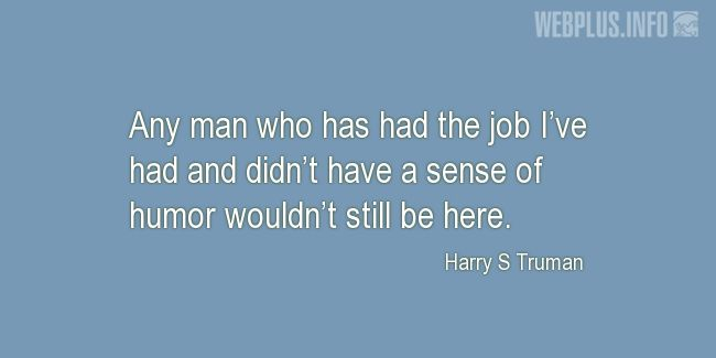 Quotes and pictures for Harry S Truman. «Any man who has had the job I've had» quotation with photo.