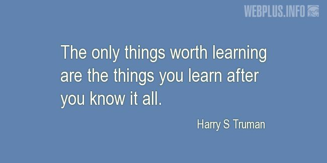 Quotes and pictures for Harry S Truman. «The only things worth learning» quotation with photo.
