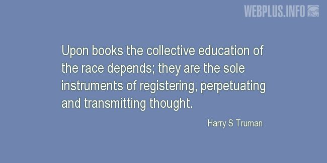 Quotes and pictures for Harry S Truman. «The collective education of the race» quotation with photo.