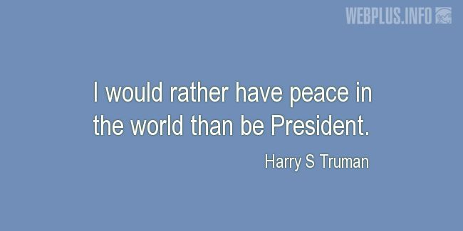 Quotes and pictures for Harry S Truman. «I would rather have peace in the world» quotation with photo.