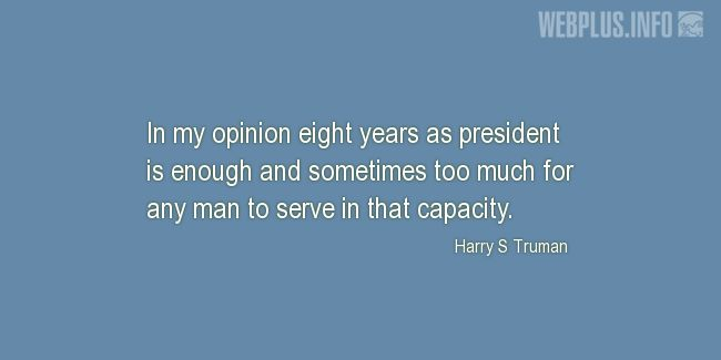 Quotes and pictures for Truman about politics. «Eight years as president is enough» quotation with photo.