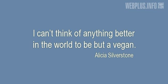 Quotes and pictures for Celebrity Vegans. «I can't think of anything better in the world» quotation with photo.