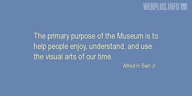 Quotes and pictures for Museums. «The primary purpose of the Museum» quotation with photo.