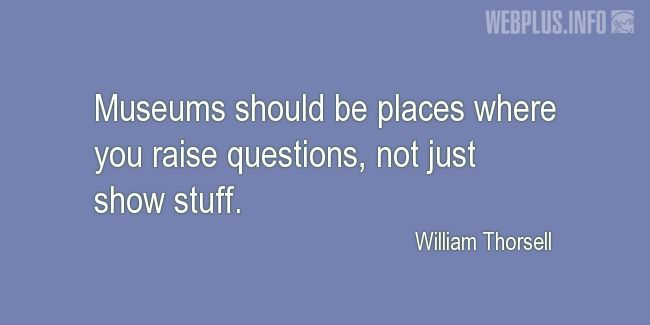Quotes and pictures for Museums. «Places where you raise questions» quotation with photo.