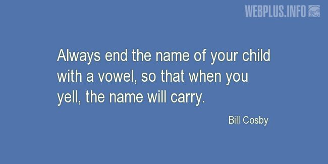 Quotes and pictures for Funny. «Always end the name of your child with a vowel» quotation with photo.