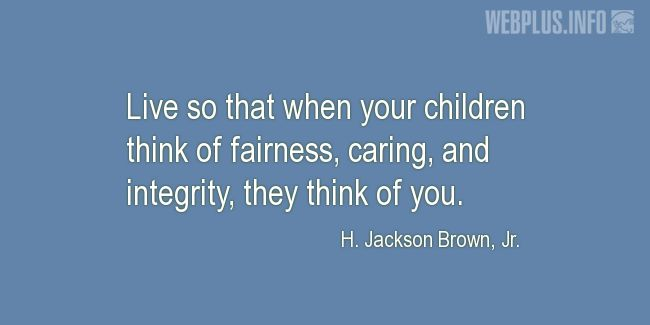 Quotes and pictures for Bringing up children. «When your children think of fairness, caring, and integrity…» quotation with photo.