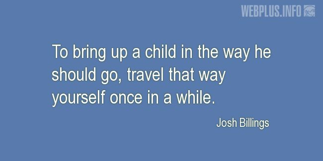 Quotes and pictures for Bringing up children. «Travel that way yourself once in a while» quotation with photo.