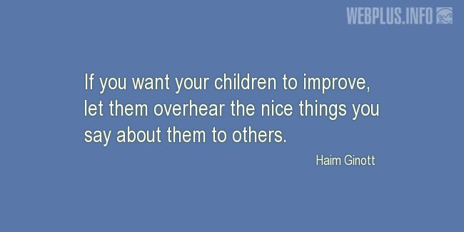 Quotes and pictures for Bringing up children. «Let them overhear the nice things you say about them» quotation with photo.