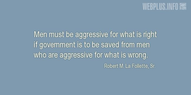 Quotes and pictures for Robert La Follette Sr.. «Aggressive for what is right» quotation with photo.