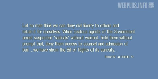Quotes and pictures for Robert La Follette Sr.. «Let no man think we can deny civil liberty» quotation with photo.