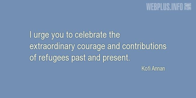 Quotes and pictures for Quotes from the U.N. and other Officials. «Extraordinary courage and contributions of refugees» quotation with photo.