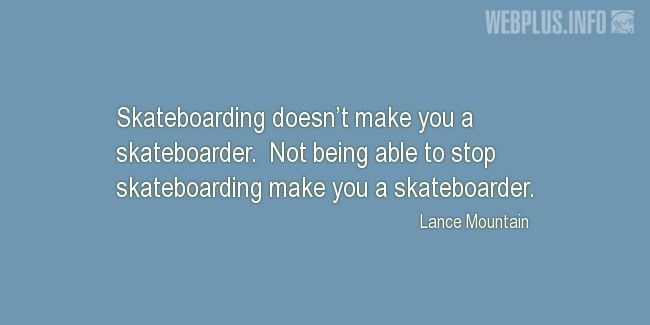 Quotes and pictures for Skateboarding. «What makes you a skateboarder» quotation with photo.