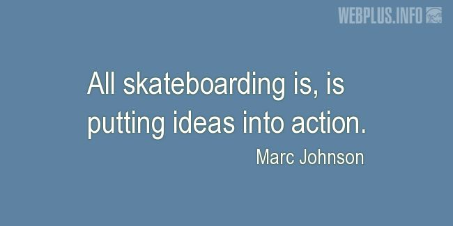 Quotes and pictures for Skateboarding. «Putting ideas into action» quotation with photo.