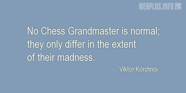 Quotes and pictures for Funny. «No Chess Grandmaster is normal» quotation with photo.