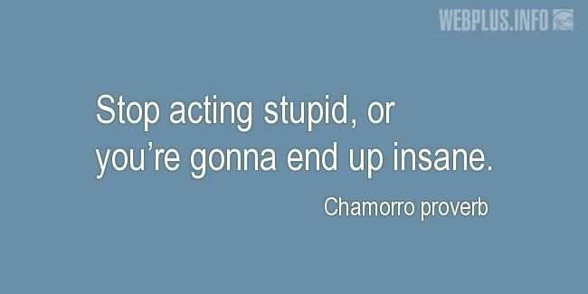 Quotes and pictures for Chamorro proverbs. «Stop acting stupid» quotation with photo.