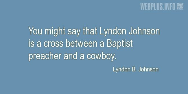 Quotes and pictures for Lyndon Baines Johnson. «A cross between a Baptist preacher and a cowboy» quotation with photo.