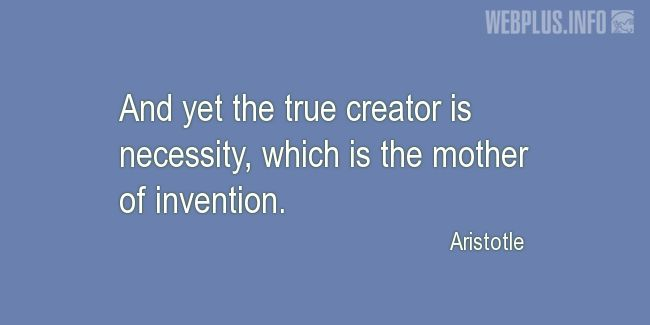 Quotes and pictures for About Invention and Inventors. «The true creator is necessity» quotation with photo.